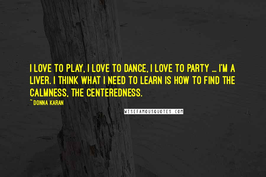 Donna Karan quotes: I love to play, I love to dance, I love to party ... I'm a liver. I think what I need to learn is how to find the calmness, the