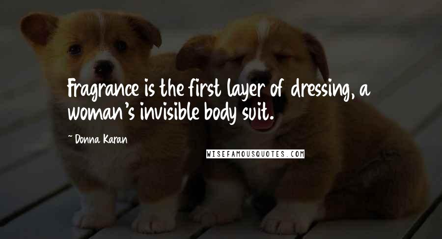 Donna Karan quotes: Fragrance is the first layer of dressing, a woman's invisible body suit.