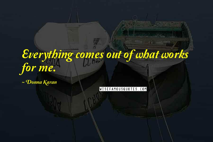 Donna Karan quotes: Everything comes out of what works for me.