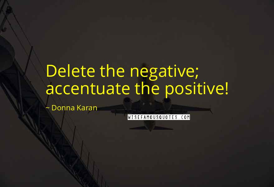 Donna Karan quotes: Delete the negative; accentuate the positive!