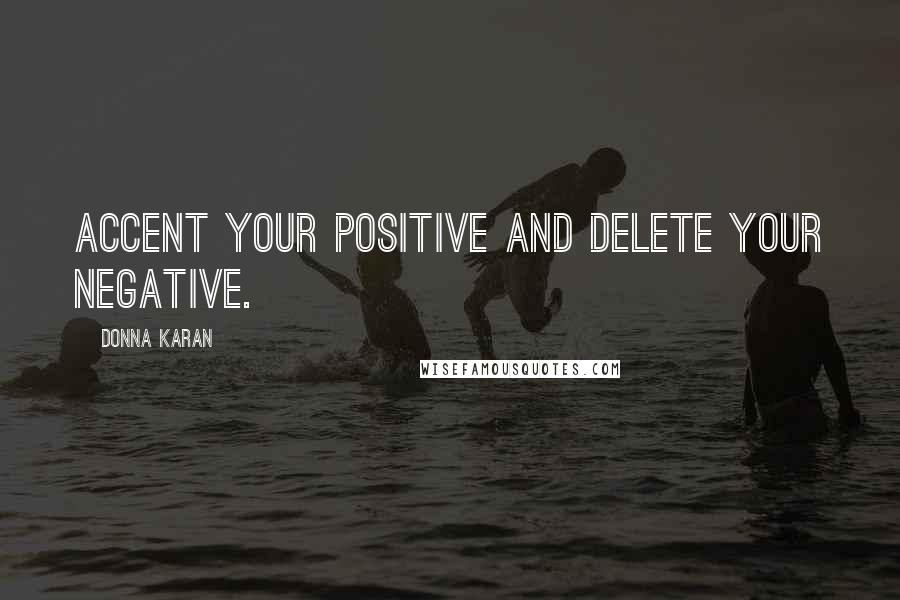 Donna Karan quotes: Accent your positive and delete your negative.