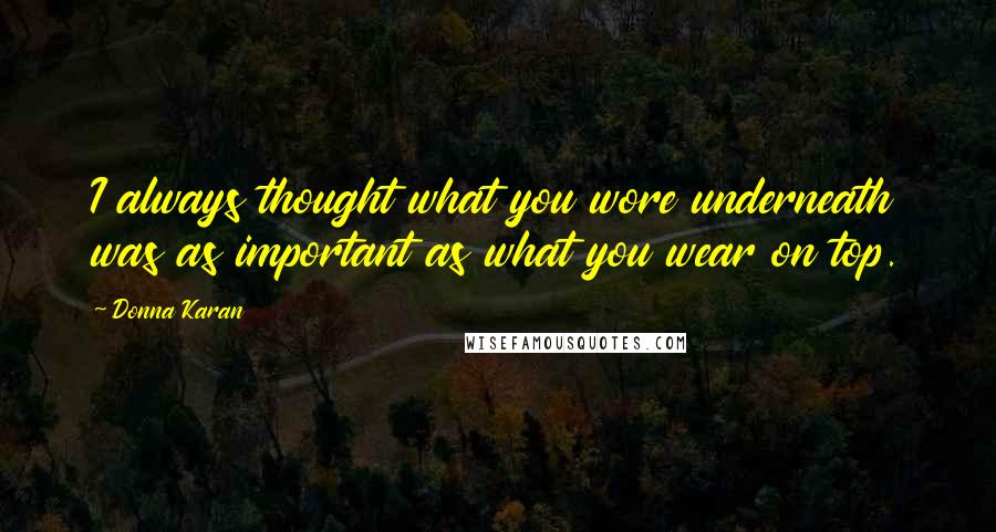 Donna Karan quotes: I always thought what you wore underneath was as important as what you wear on top.
