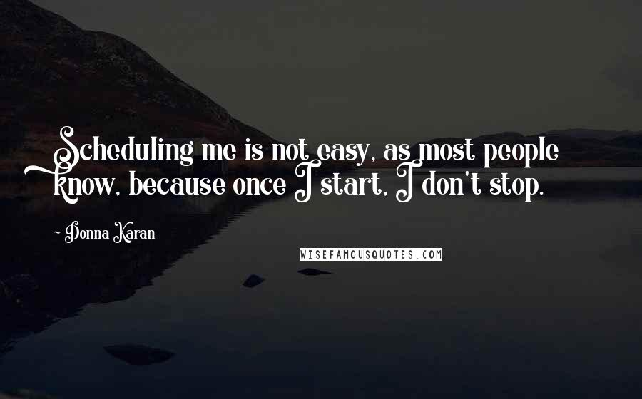 Donna Karan quotes: Scheduling me is not easy, as most people know, because once I start, I don't stop.