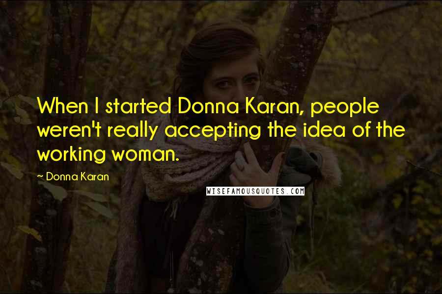 Donna Karan quotes: When I started Donna Karan, people weren't really accepting the idea of the working woman.