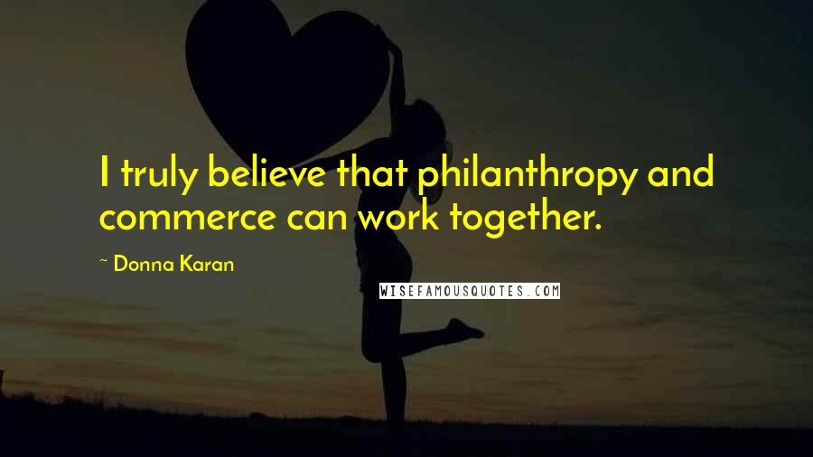 Donna Karan quotes: I truly believe that philanthropy and commerce can work together.