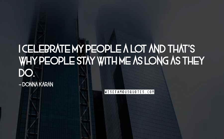 Donna Karan quotes: I celebrate my people a lot and that's why people stay with me as long as they do.