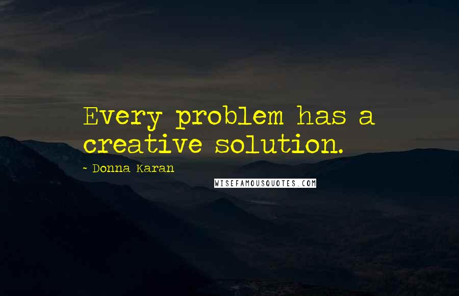 Donna Karan quotes: Every problem has a creative solution.