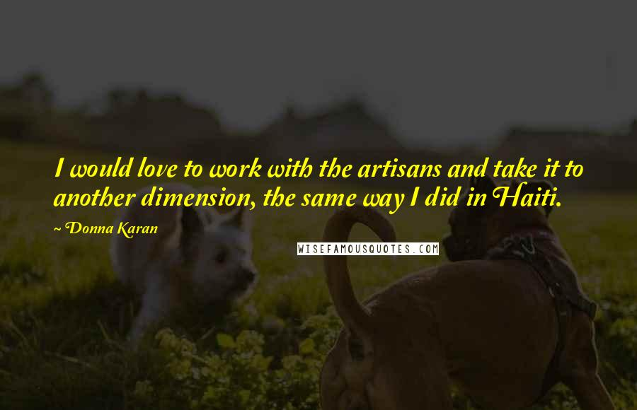 Donna Karan quotes: I would love to work with the artisans and take it to another dimension, the same way I did in Haiti.