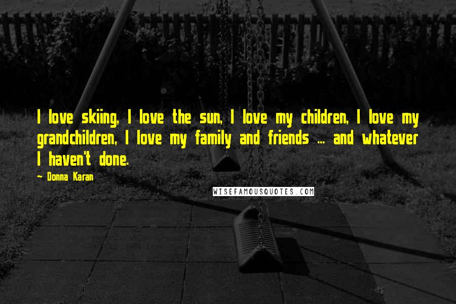 Donna Karan quotes: I love skiing, I love the sun, I love my children, I love my grandchildren, I love my family and friends ... and whatever I haven't done.