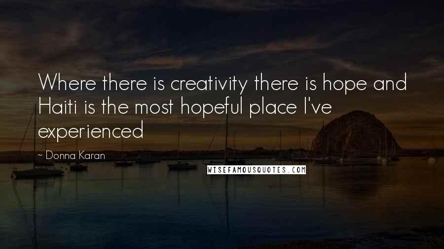 Donna Karan quotes: Where there is creativity there is hope and Haiti is the most hopeful place I've experienced