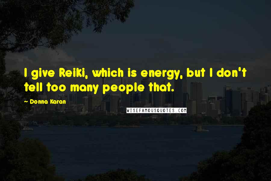 Donna Karan quotes: I give Reiki, which is energy, but I don't tell too many people that.
