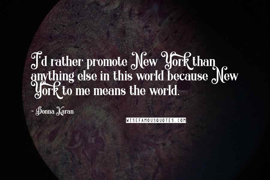 Donna Karan quotes: I'd rather promote New York than anything else in this world because New York to me means the world.