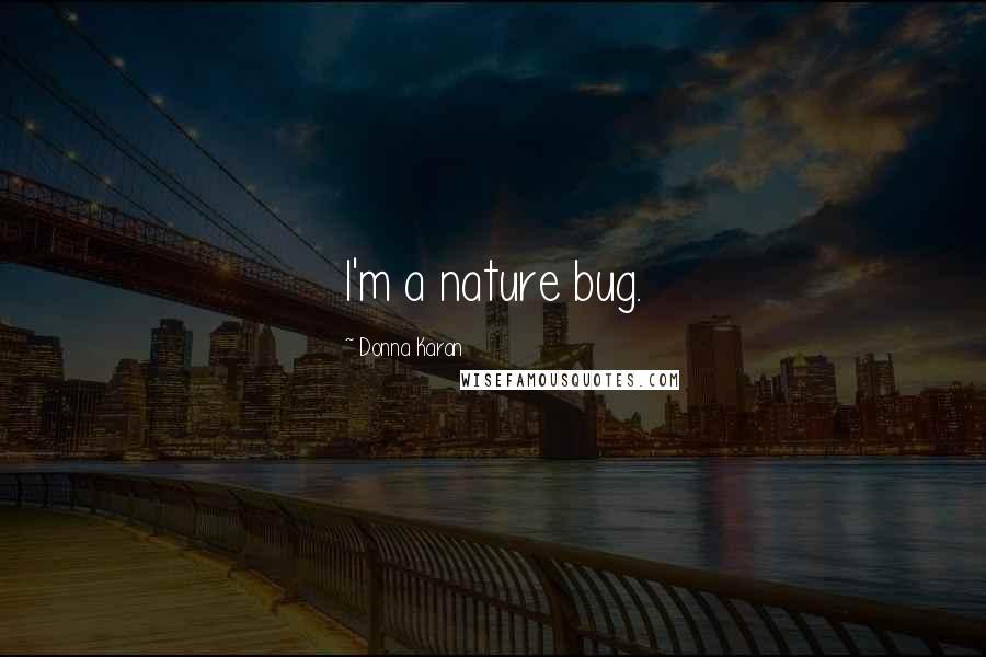 Donna Karan quotes: I'm a nature bug.