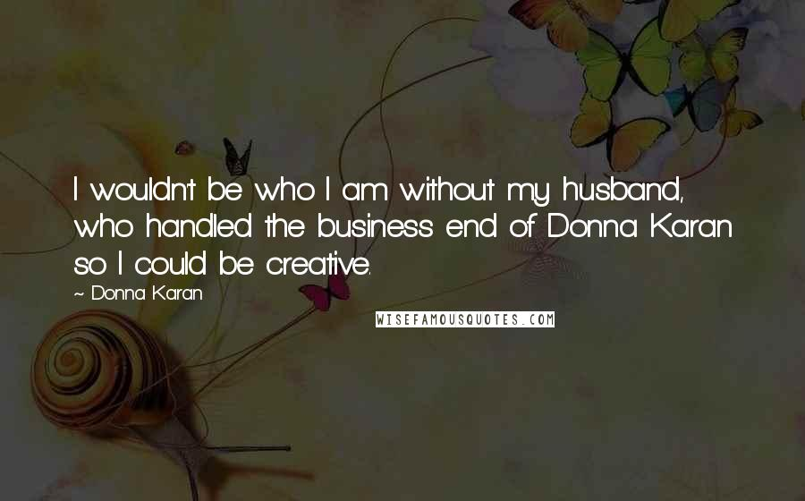 Donna Karan quotes: I wouldn't be who I am without my husband, who handled the business end of Donna Karan so I could be creative.