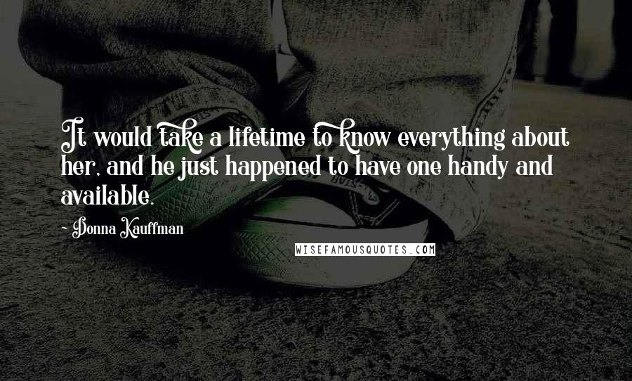 Donna Kauffman quotes: It would take a lifetime to know everything about her, and he just happened to have one handy and available.