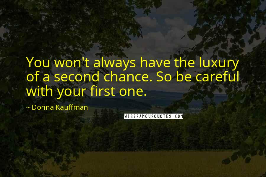 Donna Kauffman quotes: You won't always have the luxury of a second chance. So be careful with your first one.