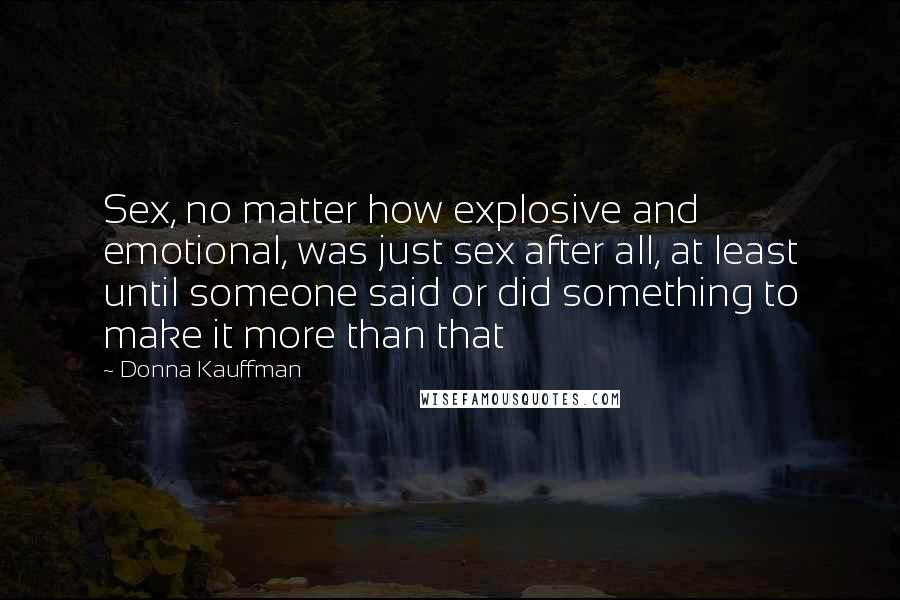 Donna Kauffman quotes: Sex, no matter how explosive and emotional, was just sex after all, at least until someone said or did something to make it more than that