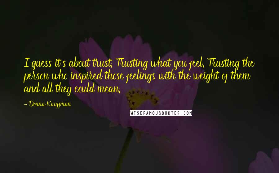 Donna Kauffman quotes: I guess it's about trust. Trusting what you feel. Trusting the person who inspired those feelings with the weight of them and all they could mean.