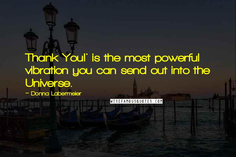 Donna Labermeier quotes: Thank You!' is the most powerful vibration you can send out into the Universe.