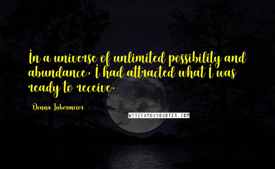 Donna Labermeier quotes: In a universe of unlimited possibility and abundance, I had attracted what I was ready to receive.