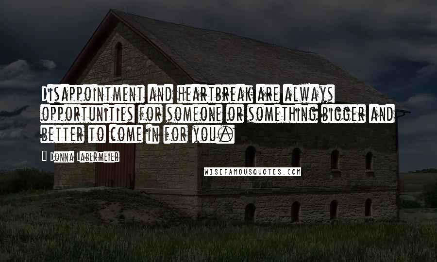 Donna Labermeier quotes: Disappointment and heartbreak are always opportunities for someone or something bigger and better to come in for you.