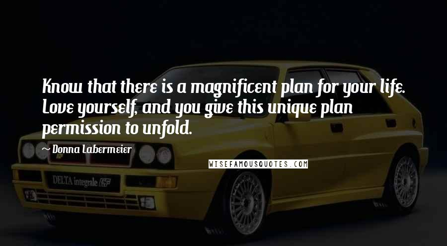 Donna Labermeier quotes: Know that there is a magnificent plan for your life. Love yourself, and you give this unique plan permission to unfold.