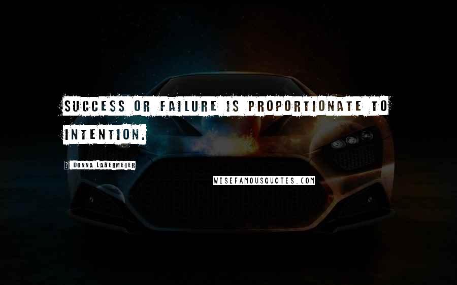 Donna Labermeier quotes: Success or failure is proportionate to intention.