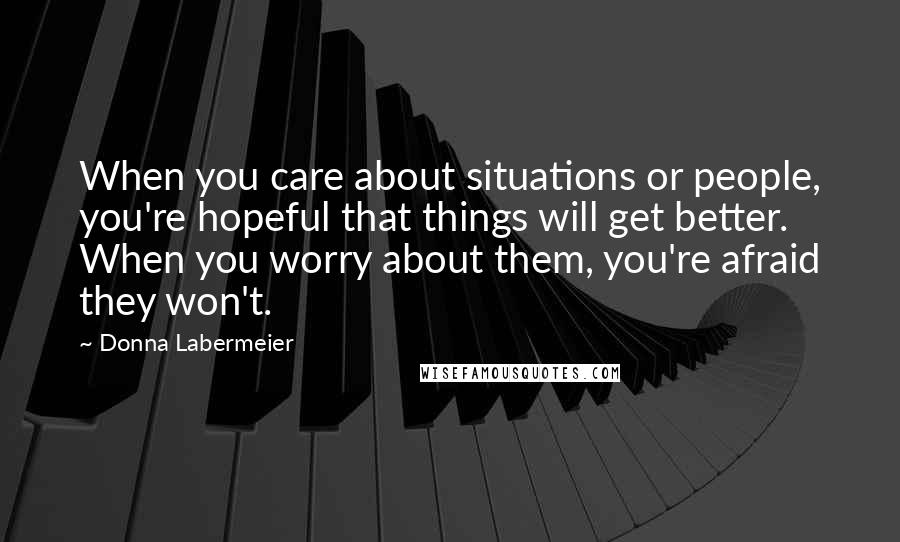 Donna Labermeier quotes: When you care about situations or people, you're hopeful that things will get better. When you worry about them, you're afraid they won't.