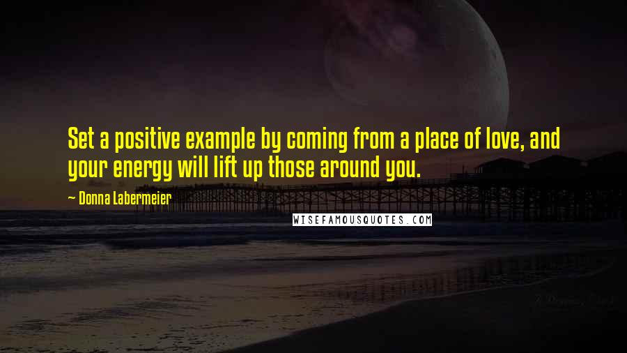 Donna Labermeier quotes: Set a positive example by coming from a place of love, and your energy will lift up those around you.