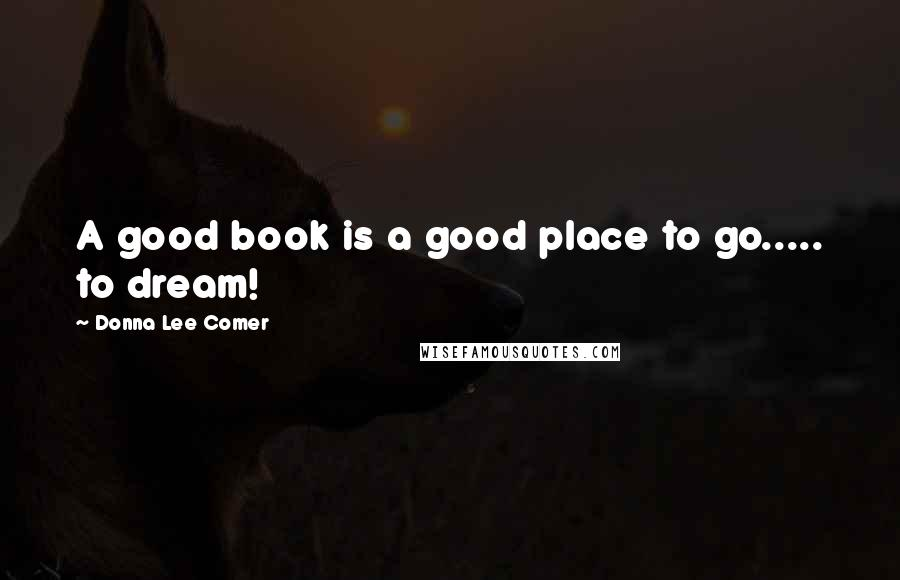 Donna Lee Comer quotes: A good book is a good place to go..... to dream!