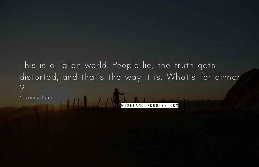 Donna Leon quotes: This is a fallen world. People lie, the truth gets distorted, and that's the way it is. What's for dinner ?