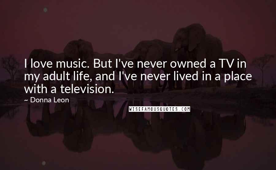 Donna Leon quotes: I love music. But I've never owned a TV in my adult life, and I've never lived in a place with a television.