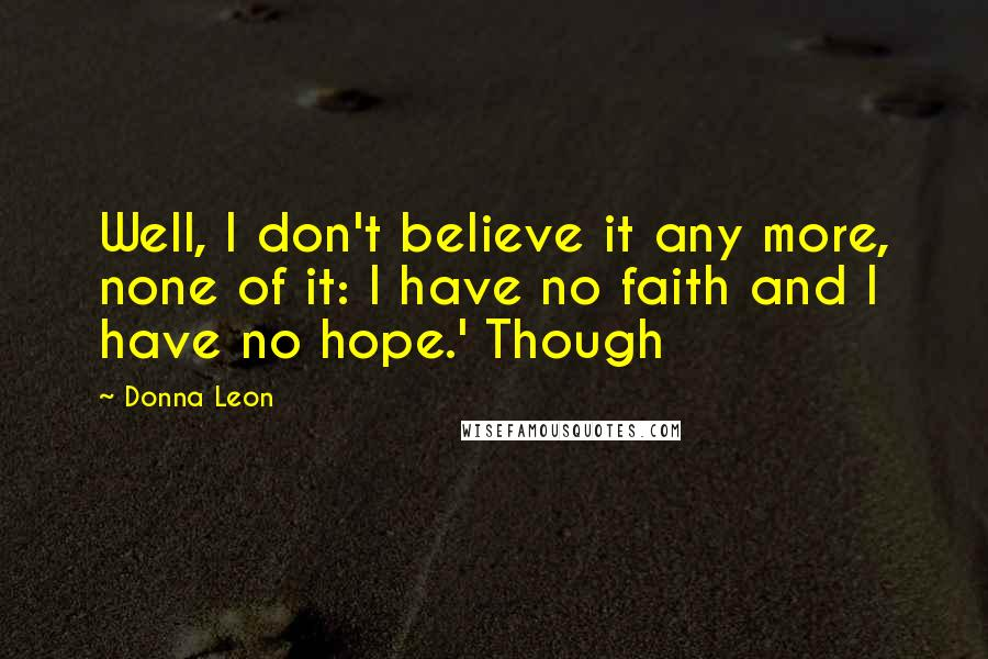 Donna Leon quotes: Well, I don't believe it any more, none of it: I have no faith and I have no hope.' Though