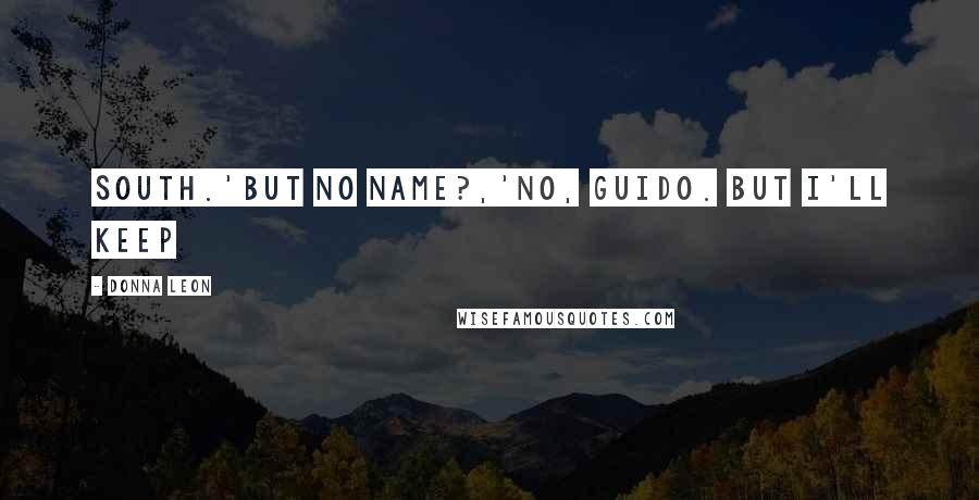Donna Leon quotes: South.'But no name?,'No, Guido. But I'll keep