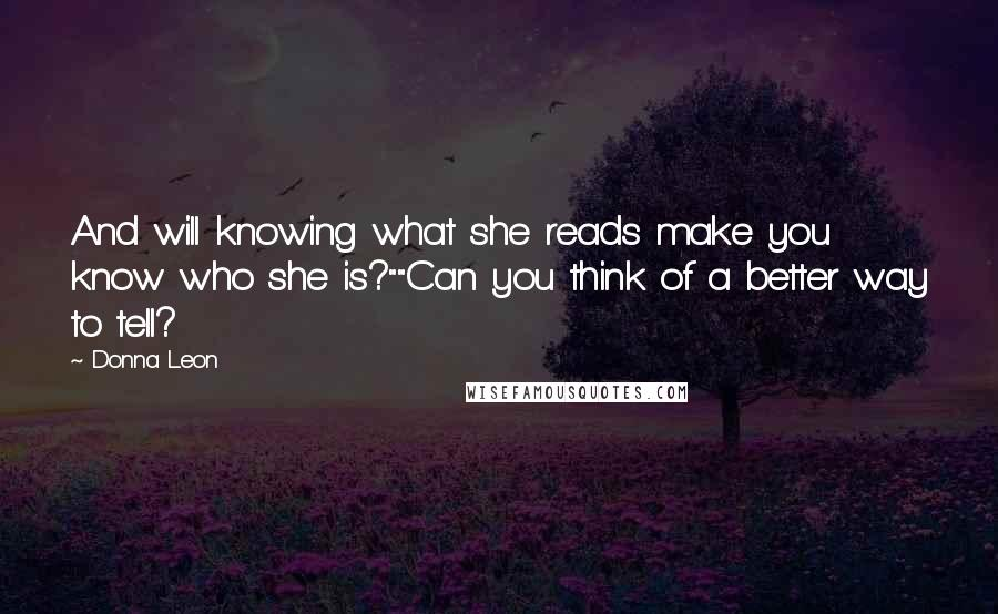 """Donna Leon quotes: And will knowing what she reads make you know who she is?""""""""Can you think of a better way to tell?"""
