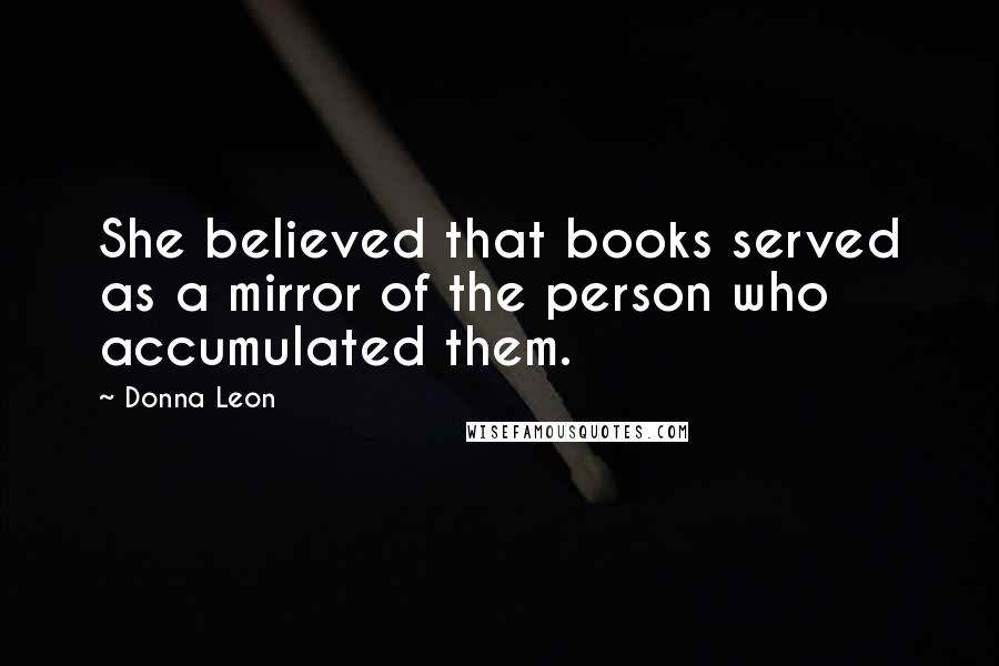 Donna Leon quotes: She believed that books served as a mirror of the person who accumulated them.