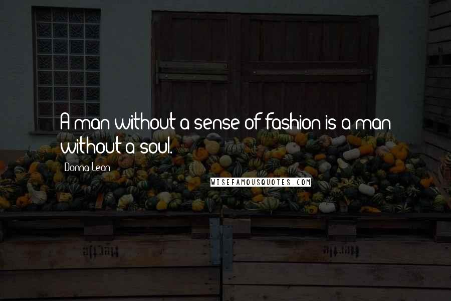 Donna Leon quotes: A man without a sense of fashion is a man without a soul.