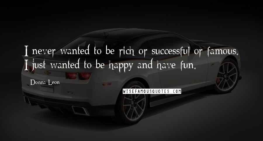 Donna Leon quotes: I never wanted to be rich or successful or famous. I just wanted to be happy and have fun.