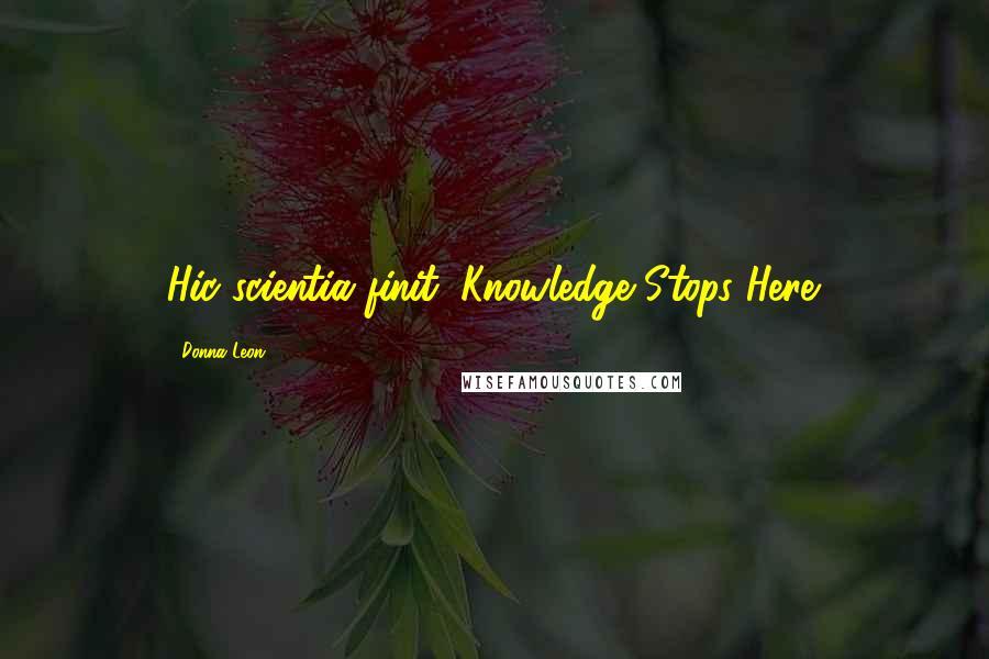 Donna Leon quotes: Hic scientia finit: Knowledge Stops Here.