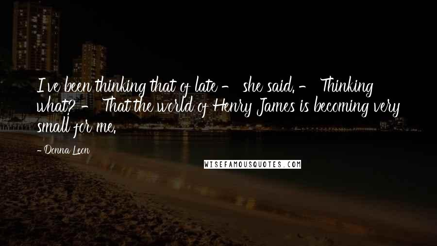 Donna Leon quotes: I've been thinking that of late - she said. - Thinking what? - That the world of Henry James is becoming very small for me.