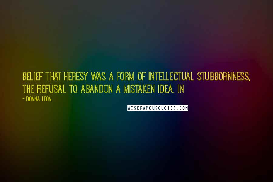 Donna Leon quotes: Belief that heresy was a form of intellectual stubbornness, the refusal to abandon a mistaken idea. In