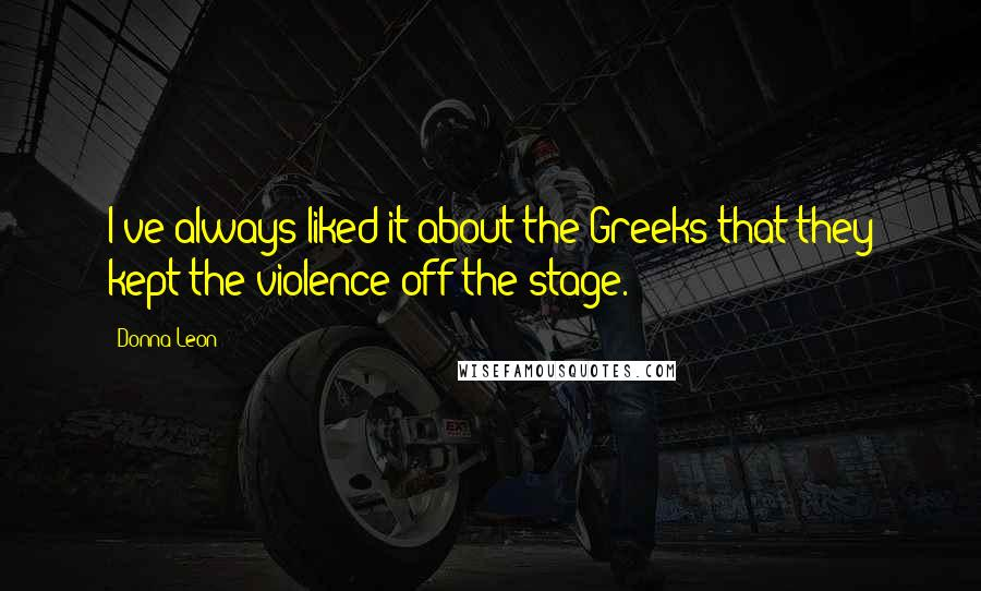 Donna Leon quotes: I've always liked it about the Greeks that they kept the violence off the stage.