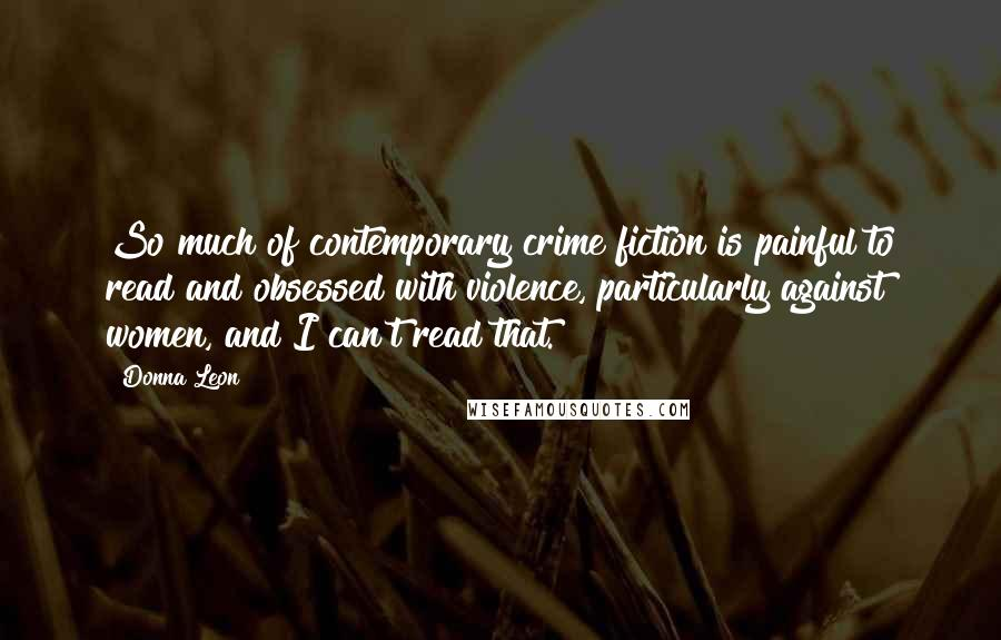 Donna Leon quotes: So much of contemporary crime fiction is painful to read and obsessed with violence, particularly against women, and I can't read that.
