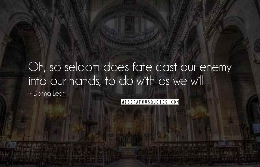 Donna Leon quotes: Oh, so seldom does fate cast our enemy into our hands, to do with as we will