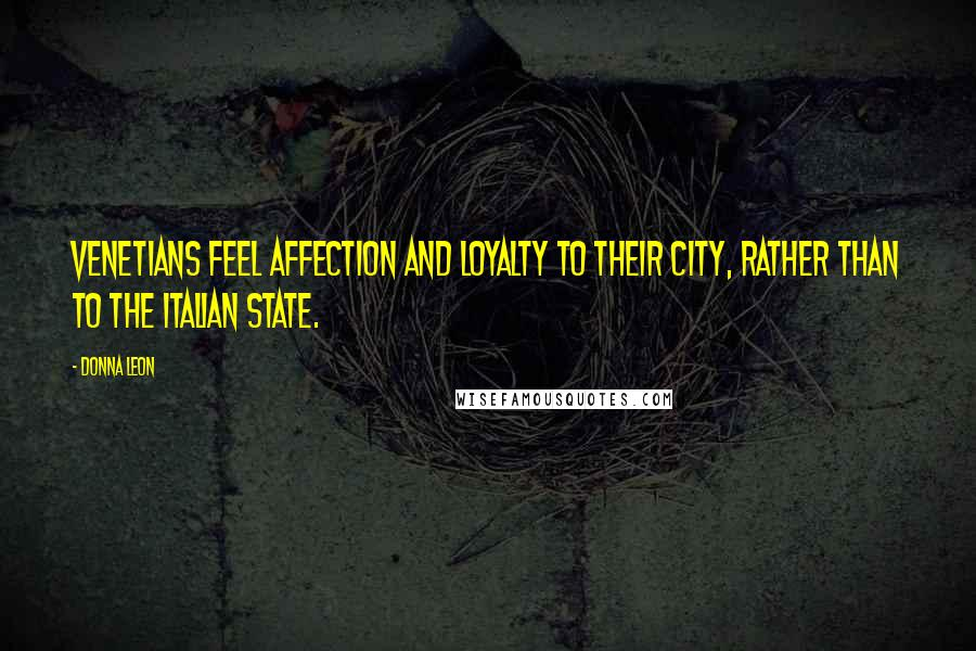 Donna Leon quotes: Venetians feel affection and loyalty to their city, rather than to the Italian state.