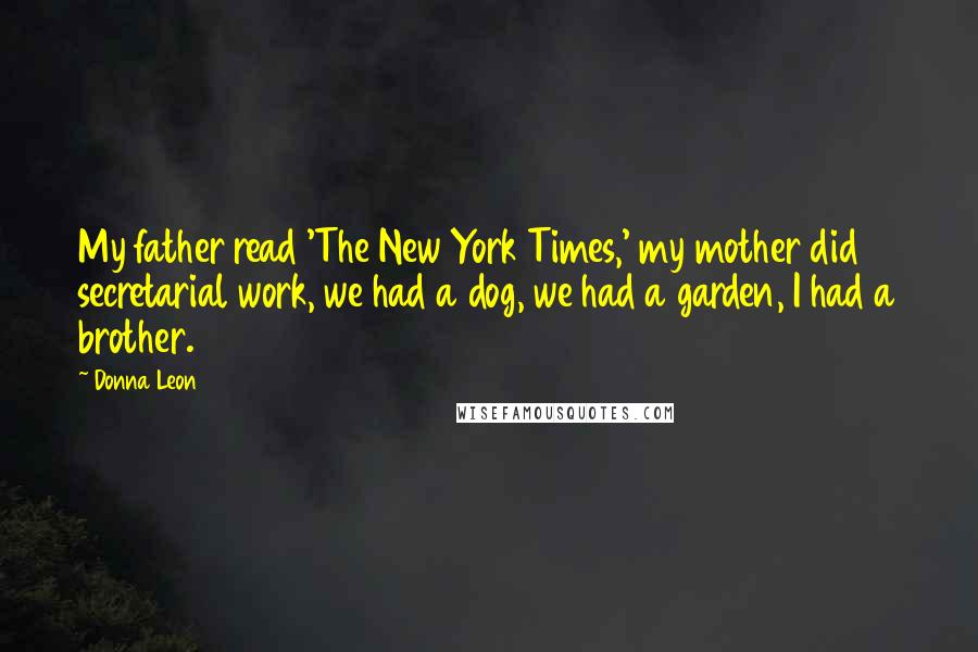Donna Leon quotes: My father read 'The New York Times,' my mother did secretarial work, we had a dog, we had a garden, I had a brother.