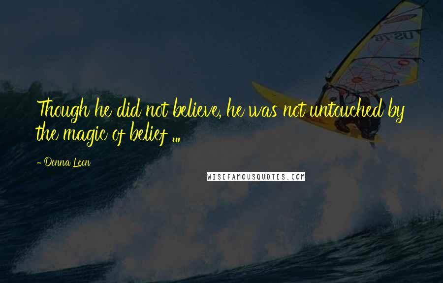 Donna Leon quotes: Though he did not believe, he was not untouched by the magic of belief ...