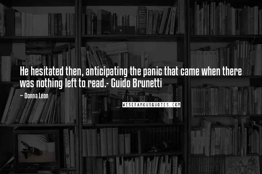 Donna Leon quotes: He hesitated then, anticipating the panic that came when there was nothing left to read.- Guido Brunetti