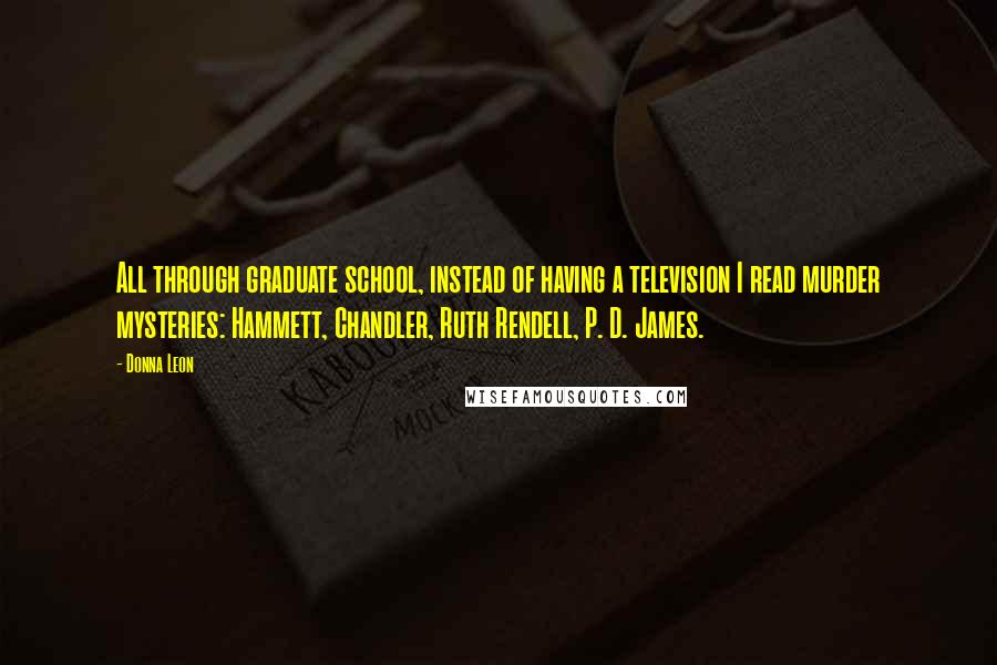 Donna Leon quotes: All through graduate school, instead of having a television I read murder mysteries: Hammett, Chandler, Ruth Rendell, P. D. James.