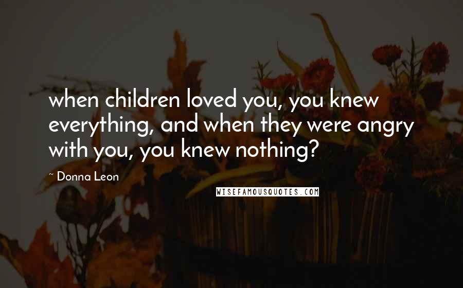 Donna Leon quotes: when children loved you, you knew everything, and when they were angry with you, you knew nothing?